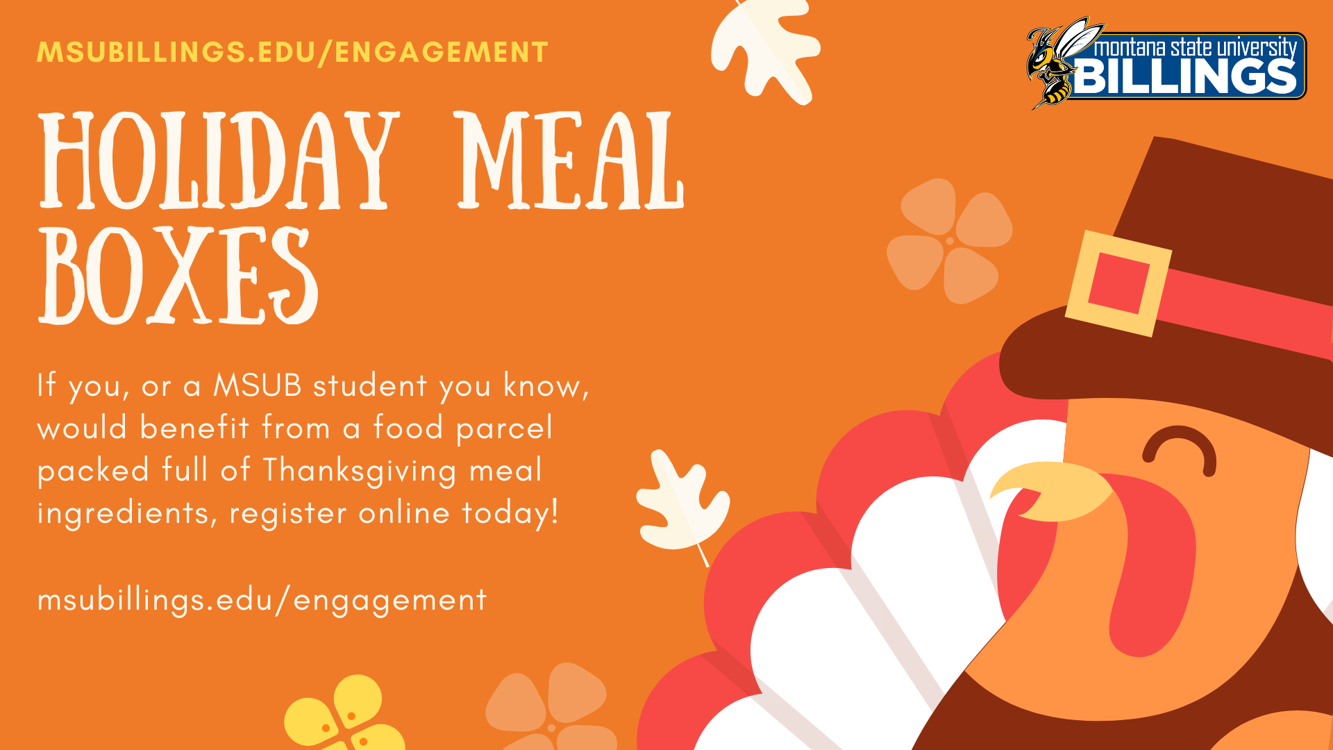 MSUB HOLIDAY MEAL BOXES IF YOU OR A MSUB STUDENT YOU KNOW WOULD BENEFIT FROM A FOOD PARCEL PACKED FULL OF THANKSGIVING MEAL INGREDIENTS, REGISTER ONLINE TODAY! MSUBILLINGS.EDU/ENGAGEMENT