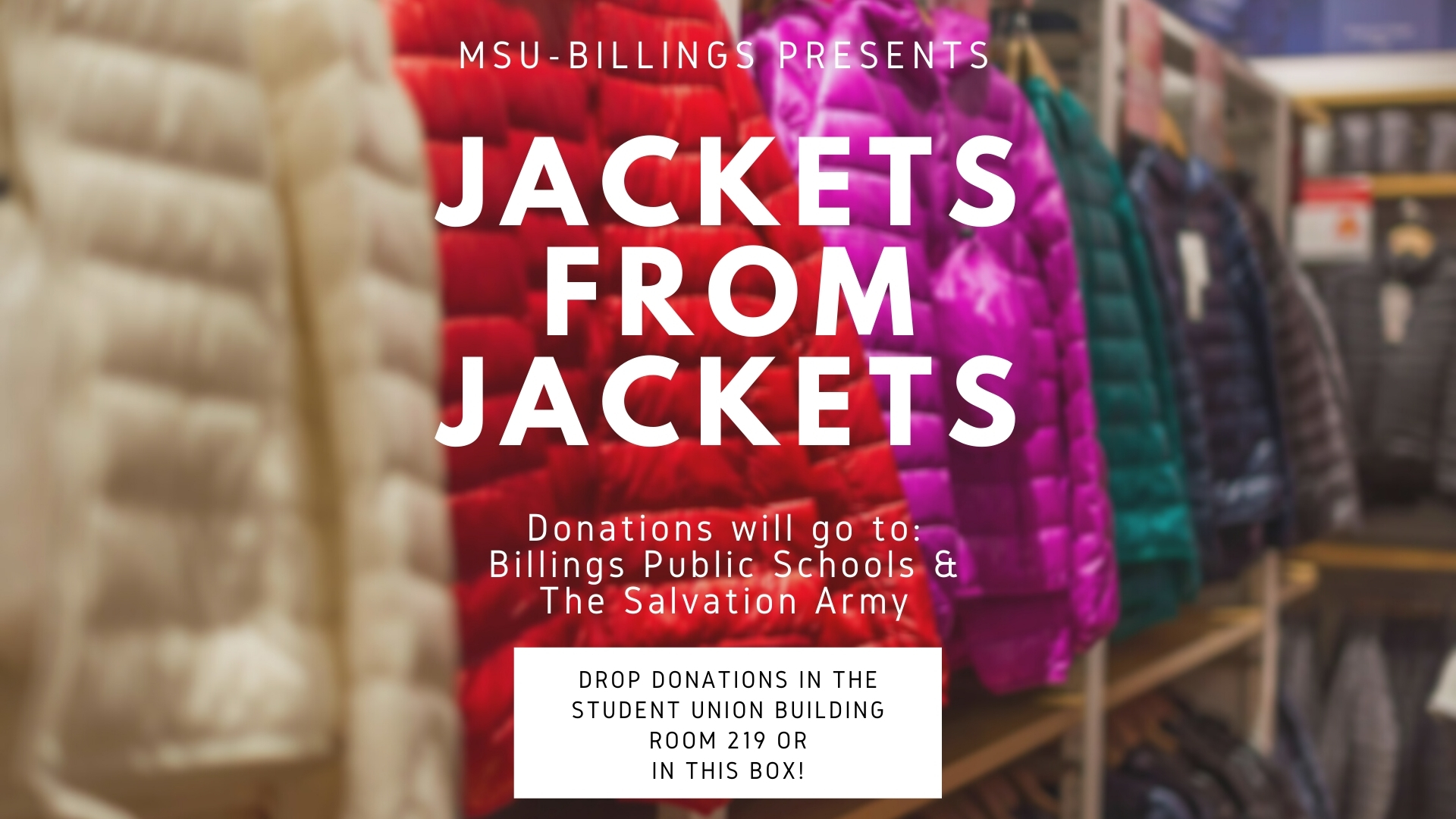 MSU-Billings presents Jackets from Jackets Donations will do to Billings Public Schools and the Salvation Army Drop donations in the student union building room 219